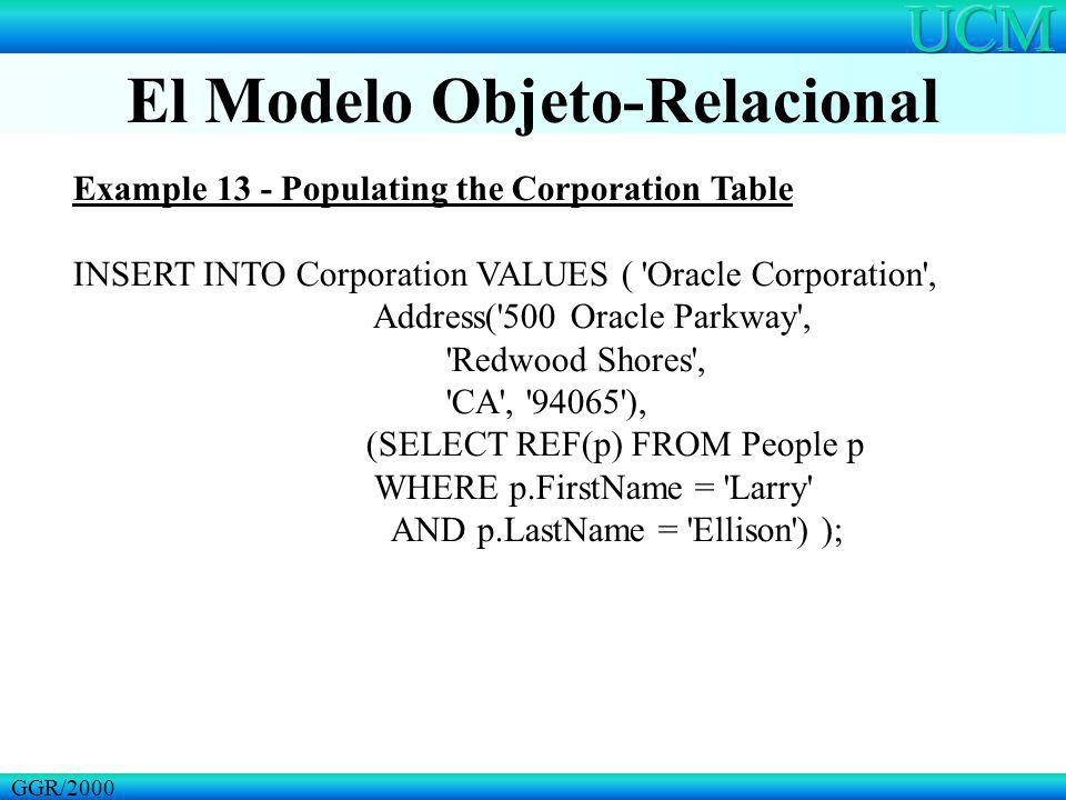 El Modelo Objeto-Relacional GGR/2000 Example 13 - Populating the Corporation Table INSERT INTO Corporation VALUES ( 'Oracle Corporation', Address('500