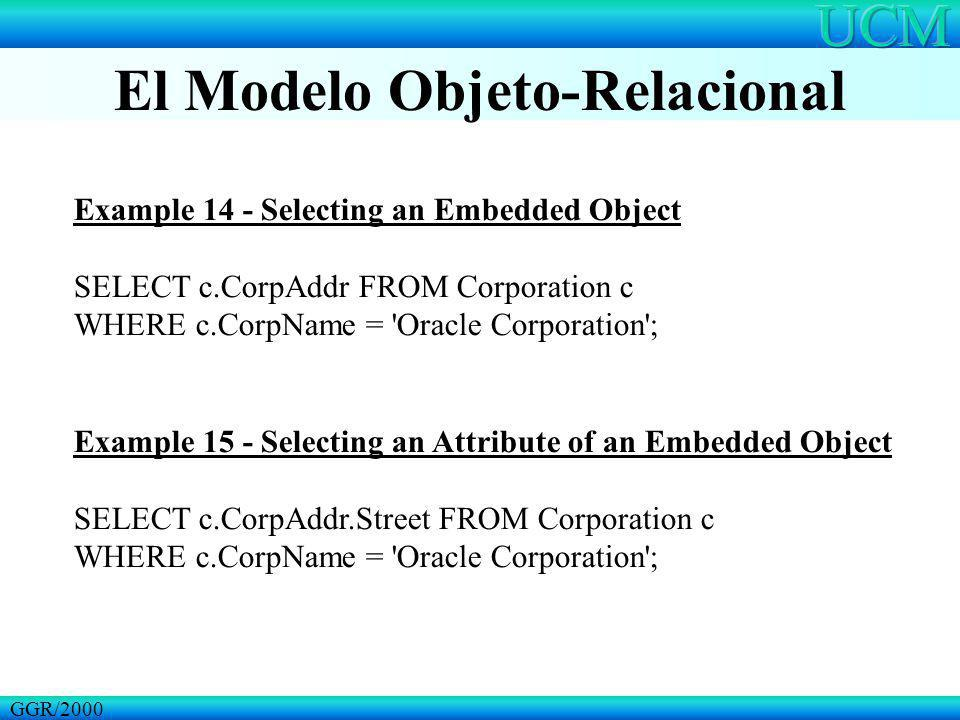 El Modelo Objeto-Relacional GGR/2000 Example 14 - Selecting an Embedded Object SELECT c.CorpAddr FROM Corporation c WHERE c.CorpName = 'Oracle Corpora