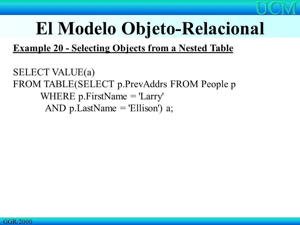 El Modelo Objeto-Relacional GGR/2000 Example 20 - Selecting Objects from a Nested Table SELECT VALUE(a) FROM TABLE(SELECT p.PrevAddrs FROM People p WH