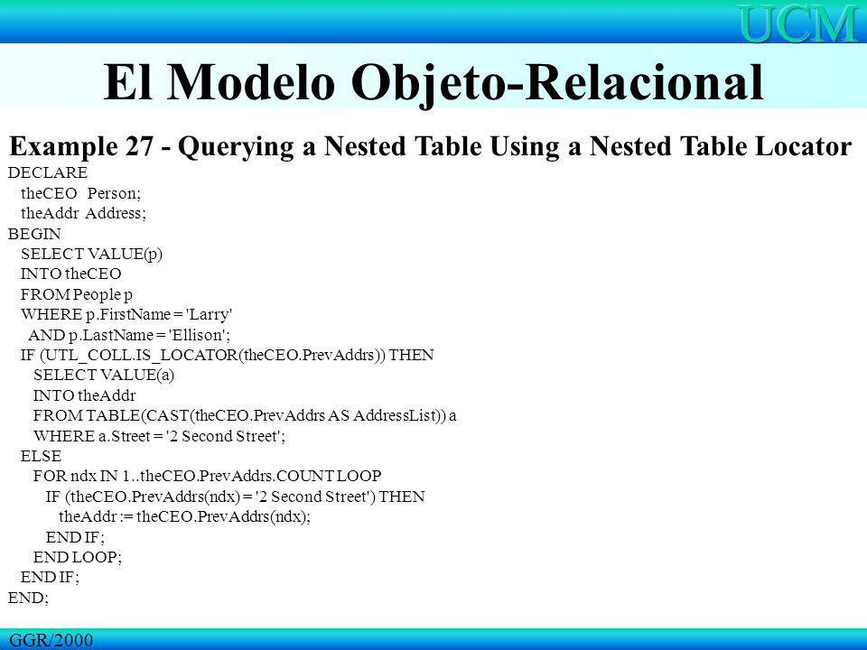 El Modelo Objeto-Relacional GGR/2000 Example 27 - Querying a Nested Table Using a Nested Table Locator DECLARE theCEO Person; theAddr Address; BEGIN S