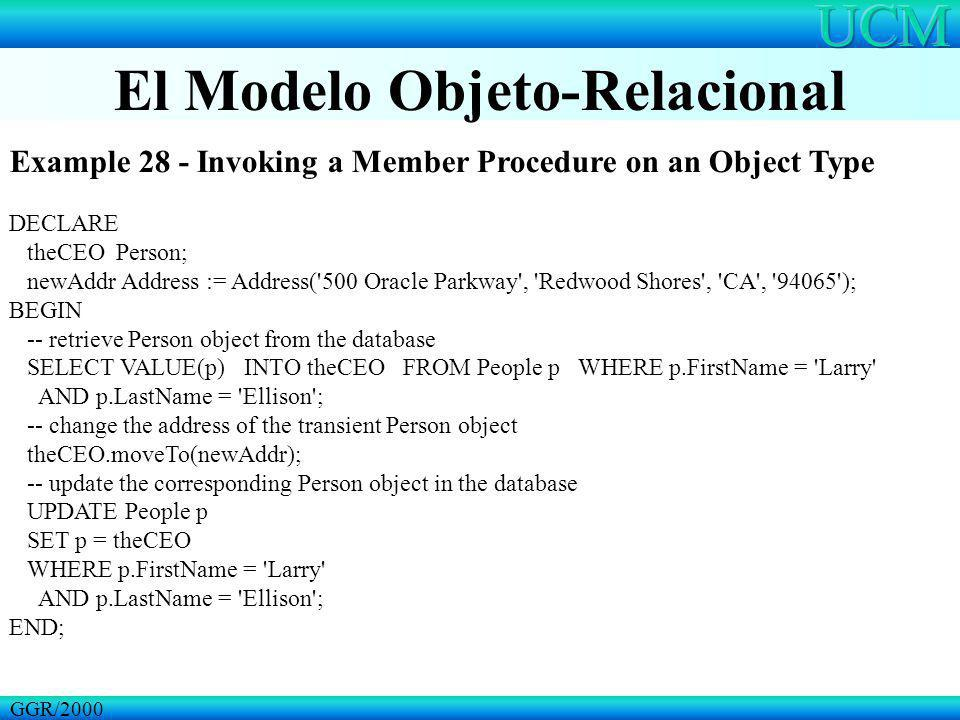 El Modelo Objeto-Relacional GGR/2000 Example 28 - Invoking a Member Procedure on an Object Type DECLARE theCEO Person; newAddr Address := Address('500