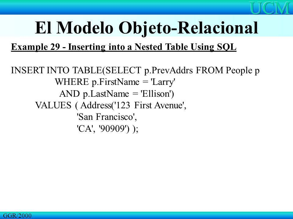 El Modelo Objeto-Relacional GGR/2000 Example 29 - Inserting into a Nested Table Using SQL INSERT INTO TABLE(SELECT p.PrevAddrs FROM People p WHERE p.F