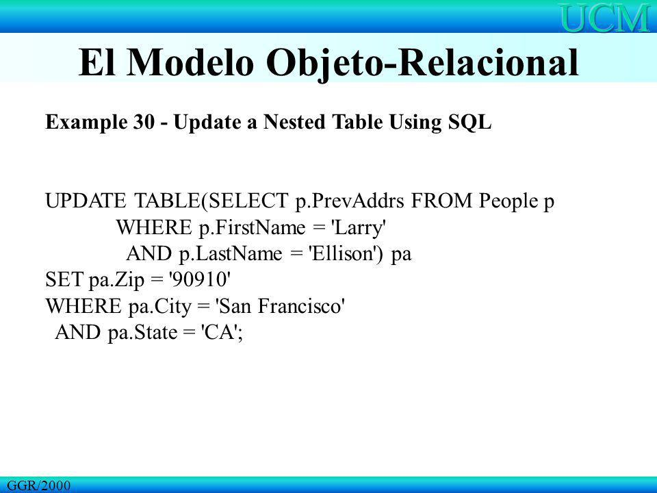 El Modelo Objeto-Relacional GGR/2000 Example 30 - Update a Nested Table Using SQL UPDATE TABLE(SELECT p.PrevAddrs FROM People p WHERE p.FirstName = 'L