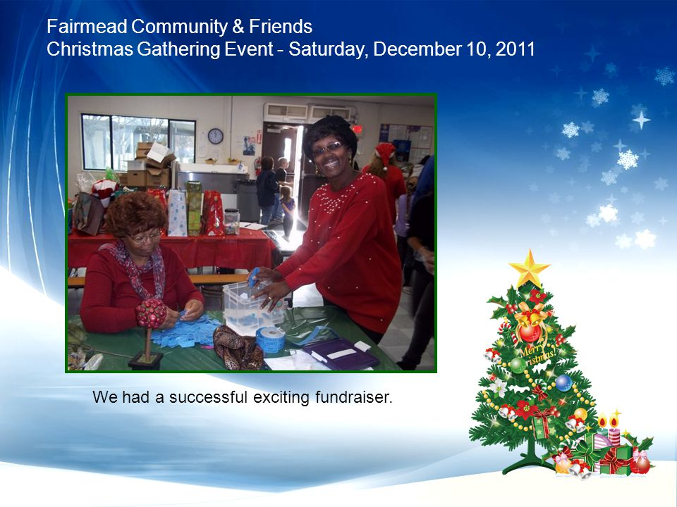 Fairmead Community & Friends Christmas Gathering Event - Saturday, December 10, 2011 We had a successful exciting fundraiser.