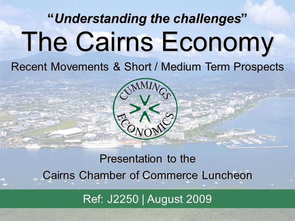 """""""Understanding the challenges"""" The Cairns Economy Recent Movements & Short / Medium Term Prospects Ref: J2250 
