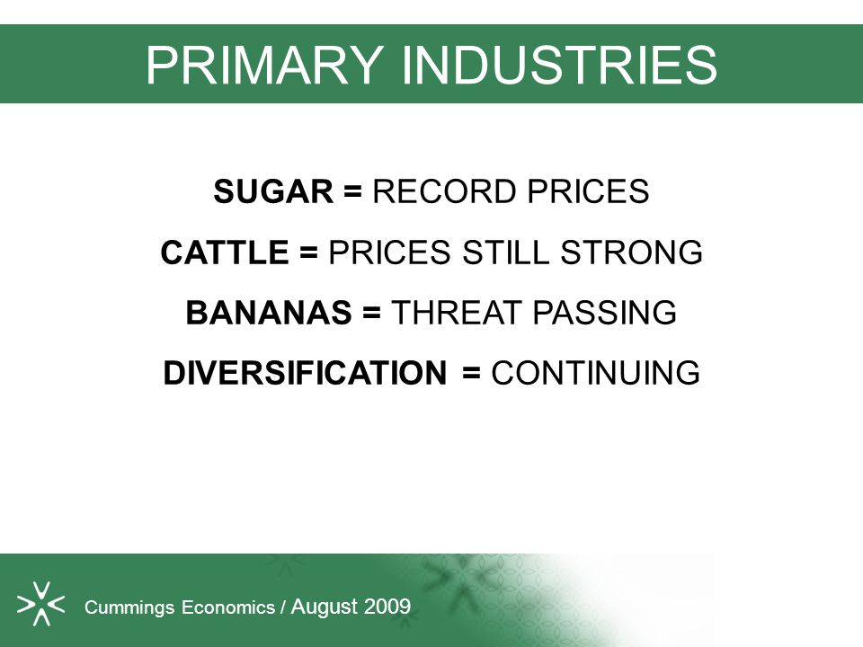 PRIMARY INDUSTRIES SUGAR = RECORD PRICES CATTLE = PRICES STILL STRONG BANANAS = THREAT PASSING DIVERSIFICATION = CONTINUING Cummings Economics / August 2009