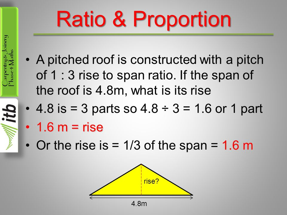 Carpentry & Joinery Phase 4 Maths Ratio & Proportion A pitched roof is constructed with a pitch of 1 : 3 rise to span ratio. If the span of the roof i