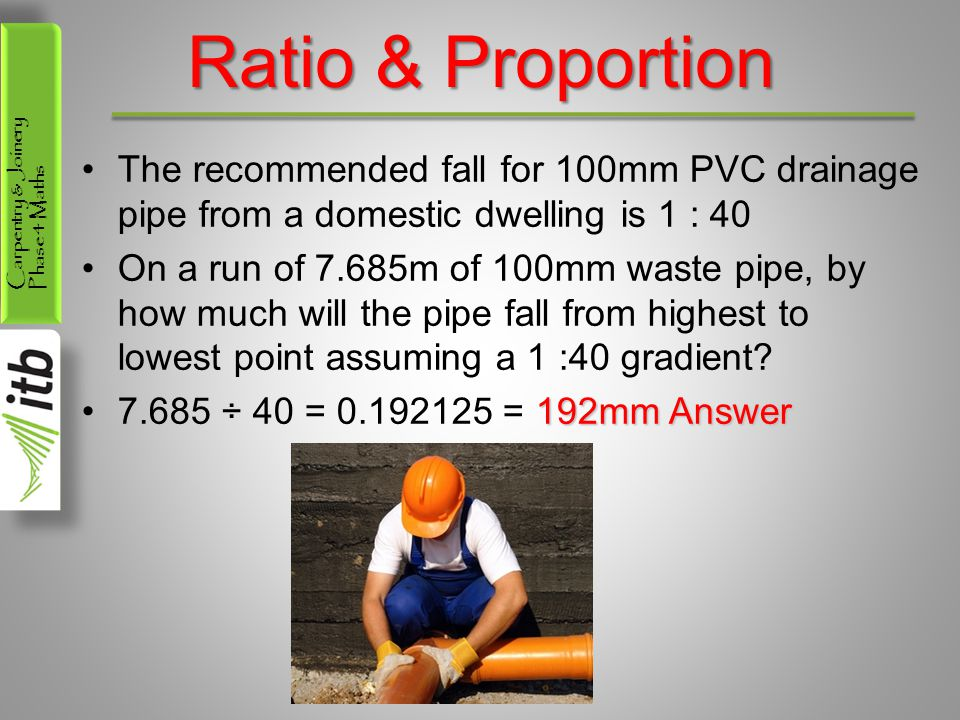 Carpentry & Joinery Phase 4 Maths Ratio & Proportion The recommended fall for 100mm PVC drainage pipe from a domestic dwelling is 1 : 40 On a run of 7