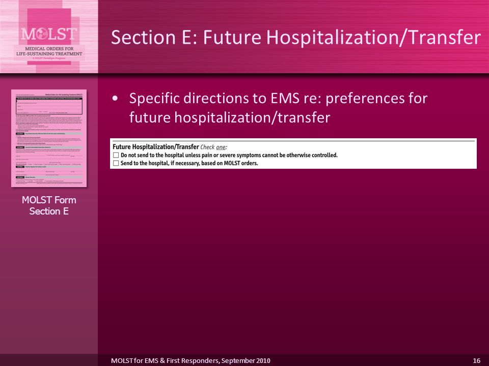 16 Section E: Future Hospitalization/Transfer Specific directions to EMS re: preferences for future hospitalization/transfer MOLST Form Section E MOLST for EMS & First Responders, September 2010