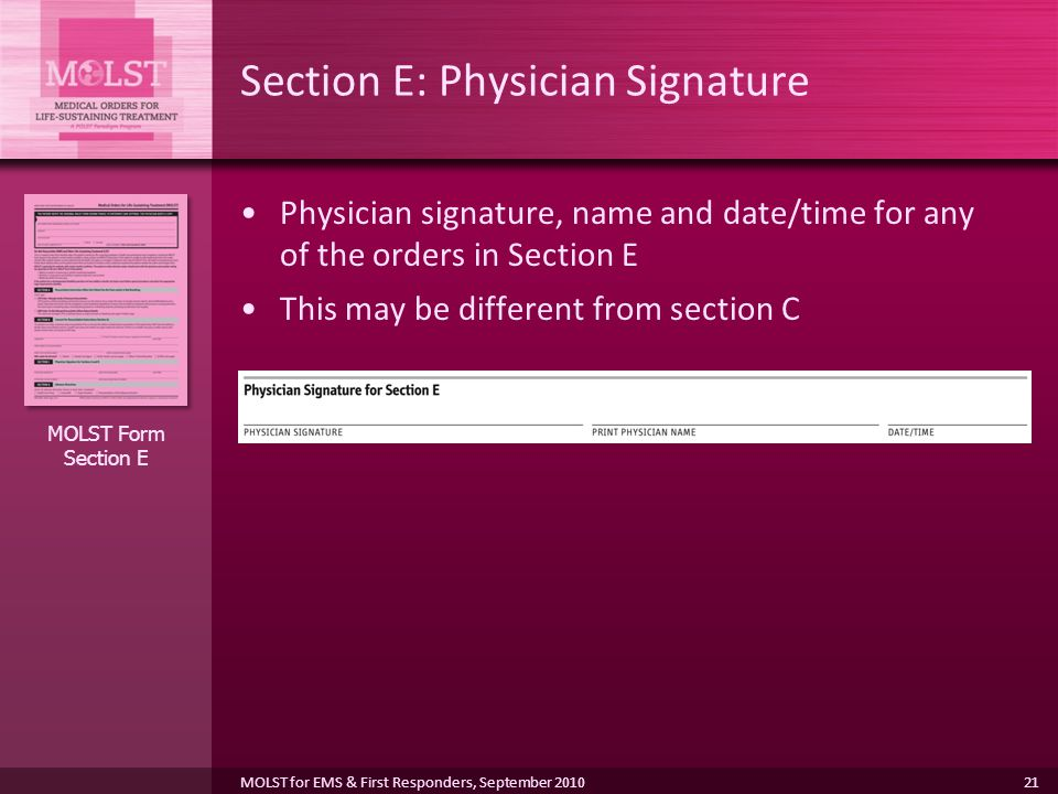 21 Section E: Physician Signature Physician signature, name and date/time for any of the orders in Section E This may be different from section C MOLST Form Section E MOLST for EMS & First Responders, September 2010