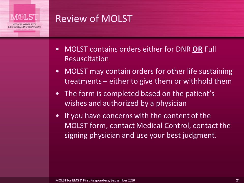 24 Review of MOLST MOLST contains orders either for DNR OR Full Resuscitation MOLST may contain orders for other life sustaining treatments – either to give them or withhold them The form is completed based on the patient's wishes and authorized by a physician If you have concerns with the content of the MOLST form, contact Medical Control, contact the signing physician and use your best judgment.