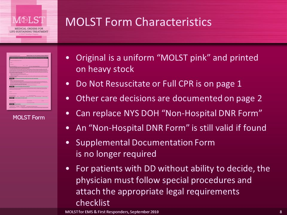 8 MOLST Form Characteristics Original is a uniform MOLST pink and printed on heavy stock Do Not Resuscitate or Full CPR is on page 1 Other care decisions are documented on page 2 Can replace NYS DOH Non-Hospital DNR Form An Non-Hospital DNR Form is still valid if found Supplemental Documentation Form is no longer required For patients with DD without ability to decide, the physician must follow special procedures and attach the appropriate legal requirements checklist MOLST Form MOLST for EMS & First Responders, September 2010