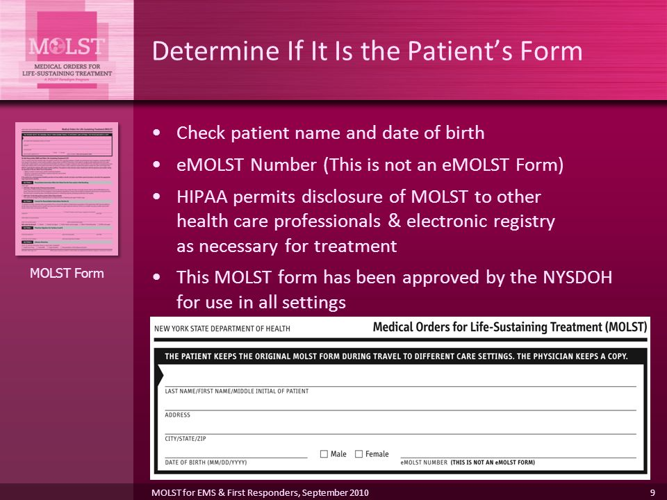 9 Determine If It Is the Patient's Form Check patient name and date of birth eMOLST Number (This is not an eMOLST Form) HIPAA permits disclosure of MOLST to other health care professionals & electronic registry as necessary for treatment This MOLST form has been approved by the NYSDOH for use in all settings MOLST Form MOLST for EMS & First Responders, September 2010