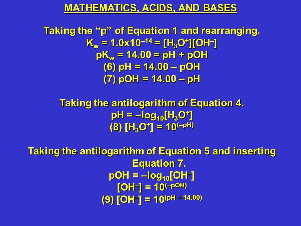 In summary,In summary, (1) The Ion Product of Water = K w = 1.0x10 –14 = [H 3 O + ][OH – ] (2 and 8) [H 3 O + ] = (1.0x10 –14 ) / [OH – ] = 10 (–pH) = 10 (pOH – 14.00) (3 and 9) [OH – ] = (1.0x10 –14 ) / [H 3 O + ] = 10 (–pOH) = 10 (pH – 14.00) (4 and 6) pH = –log 10 [H 3 O + ] = log 10 (1 / [H 3 O + ]) = 14.00 – pOH (5 and 7) pOH = –log 10 [OH – ] = log 10 (1 / [OH – ]) = 14.00 – pH Complete this table.Complete this table.