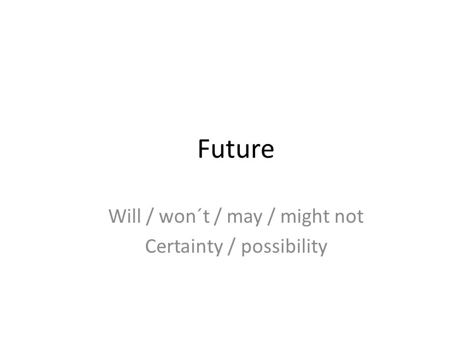 Future Will / won´t / may / might not Certainty / possibility