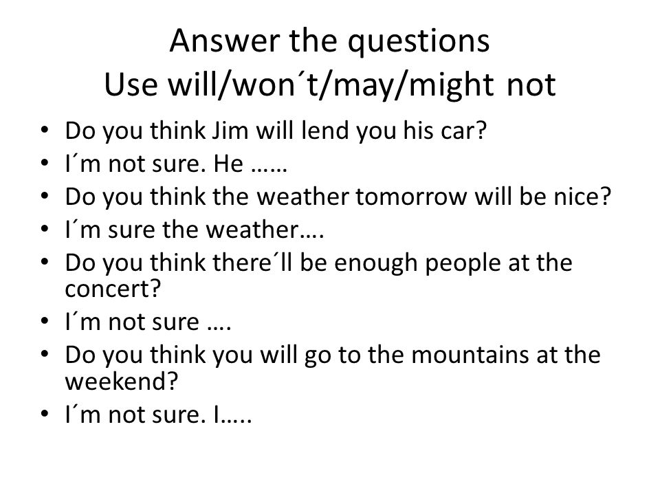 Answer the questions Use will/won´t/may/might not Do you think Jim will lend you his car? I´m not sure. He …… Do you think the weather tomorrow will b