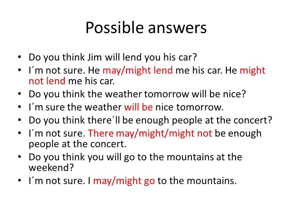 Possible answers Do you think Jim will lend you his car? I´m not sure. He may/might lend me his car. He might not lend me his car. Do you think the we