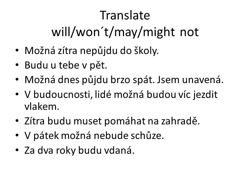 Translate will/won´t/may/might not Možná zítra nepůjdu do školy. Budu u tebe v pět. Možná dnes půjdu brzo spát. Jsem unavená. V budoucnosti, lidé možn