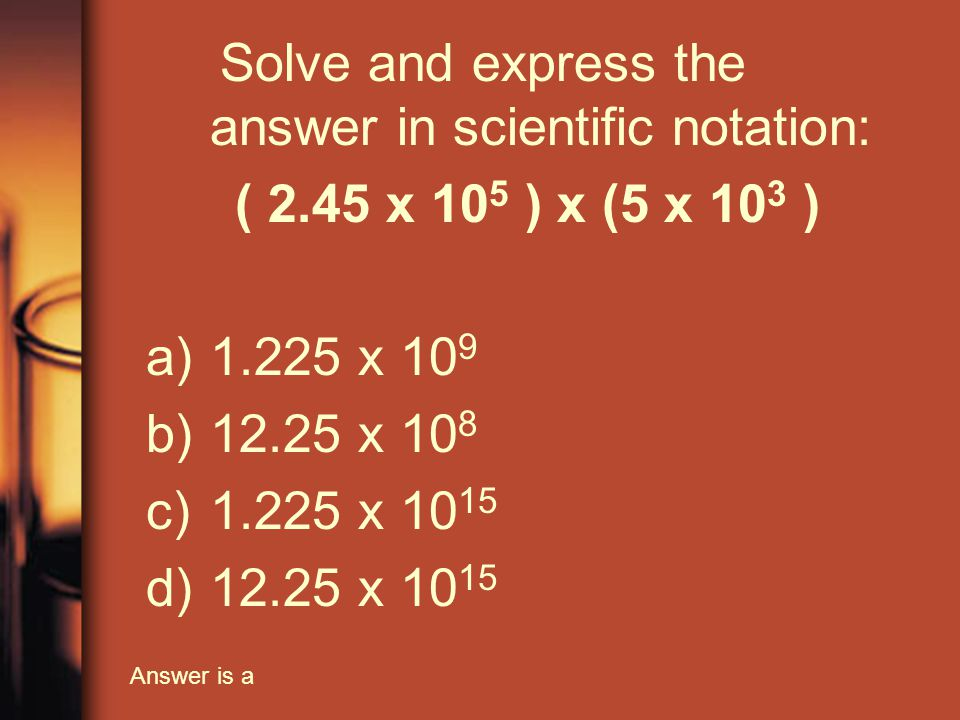 Solve and express the answer in scientific notation: ( 2.45 x 10 5 ) x (5 x 10 3 ) a)1.225 x 10 9 b)12.25 x 10 8 c)1.225 x 10 15 d)12.25 x 10 15 Answer is a