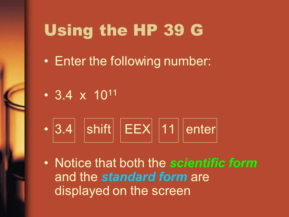 Using the HP 39 G Enter the following number: 3.4 x 10 11 3.4 shift EEX 11 enter Notice that both the scientific form and the standard form are displayed on the screen