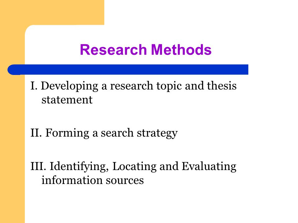 Research Methods I. Developing a research topic and thesis statement II.