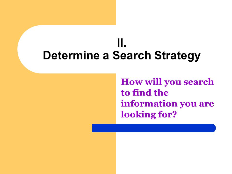 II. Determine a Search Strategy How will you search to find the information you are looking for