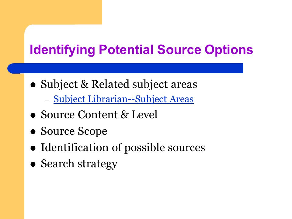 Identifying Potential Source Options Subject & Related subject areas – Subject Librarian--Subject Areas Subject Librarian--Subject Areas Source Content & Level Source Scope Identification of possible sources Search strategy