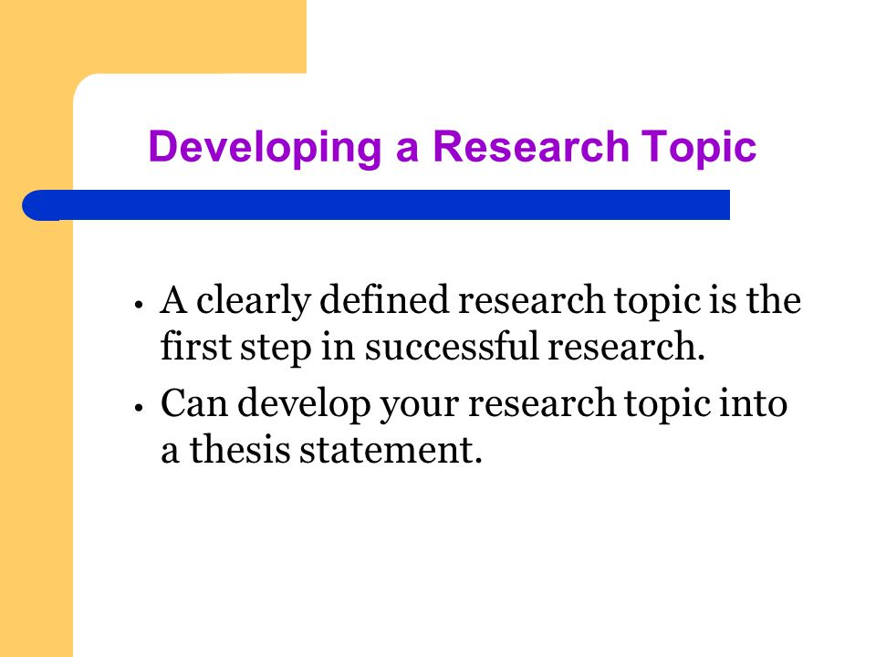 Developing a Research Topic A clearly defined research topic is the first step in successful research.