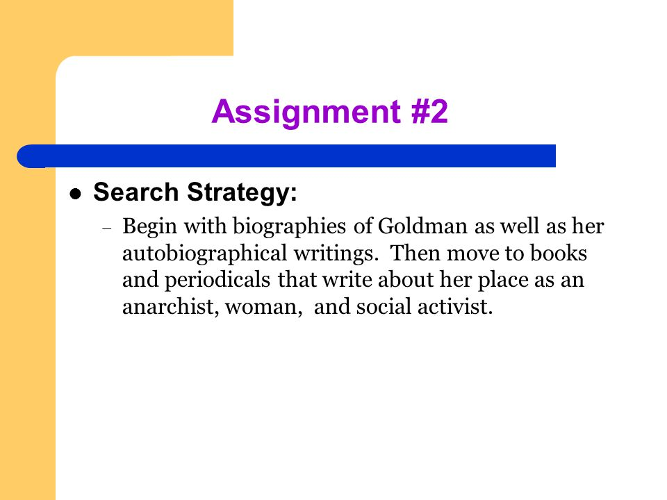 Assignment #2 Search Strategy: – Begin with biographies of Goldman as well as her autobiographical writings.