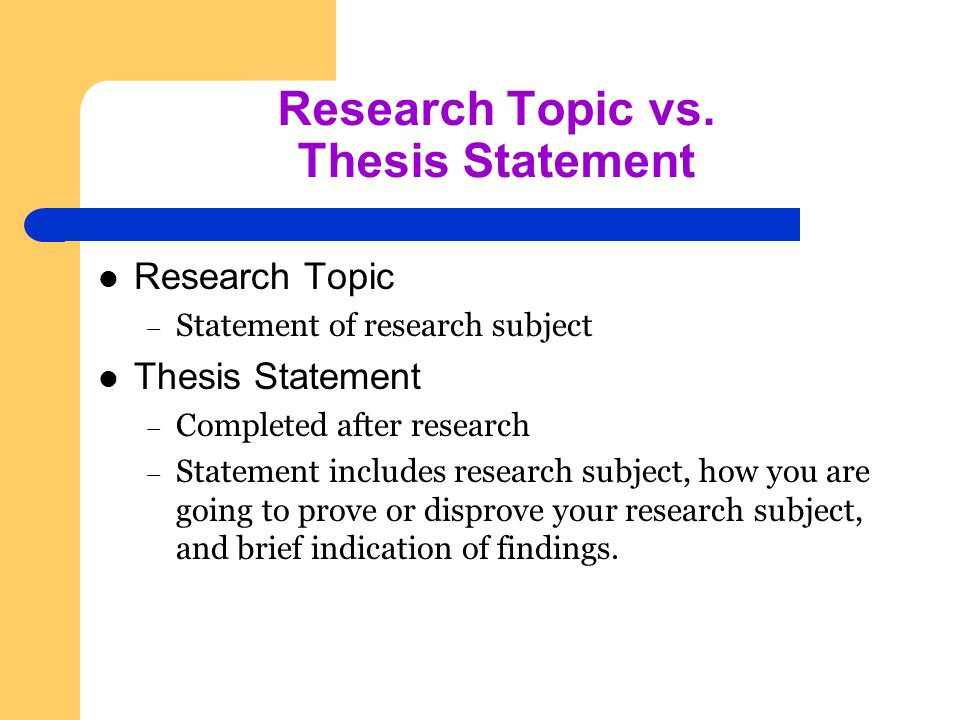 Research Topic vs. Thesis Statement Research Topic – Statement of research subject Thesis Statement – Completed after research – Statement includes re