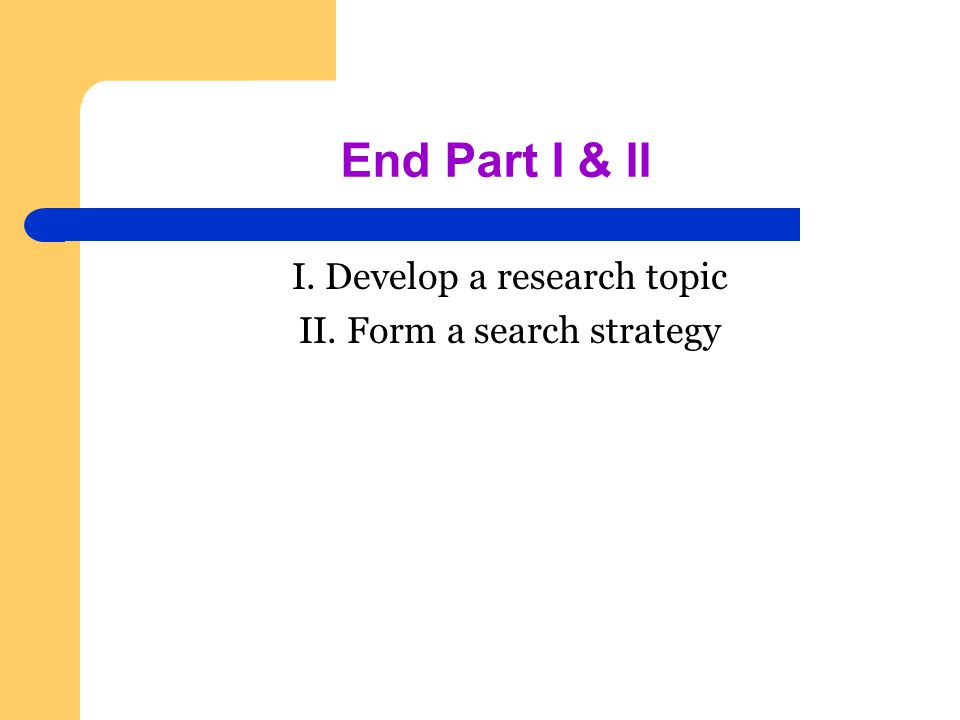 End Part I & II I. Develop a research topic II. Form a search strategy