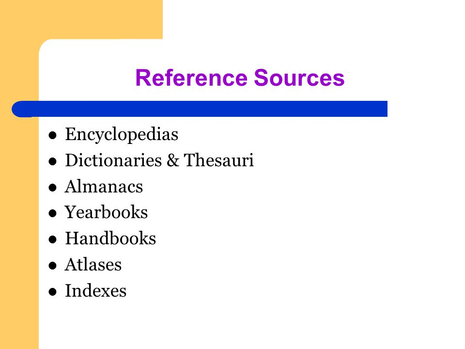 Reference Sources Encyclopedias Dictionaries & Thesauri Almanacs Yearbooks Handbooks Atlases Indexes