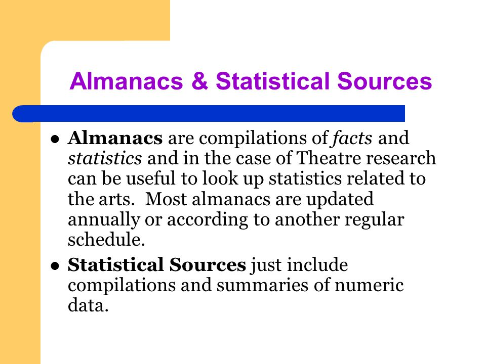 Almanacs & Statistical Sources Almanacs are compilations of facts and statistics and in the case of Theatre research can be useful to look up statistics related to the arts.