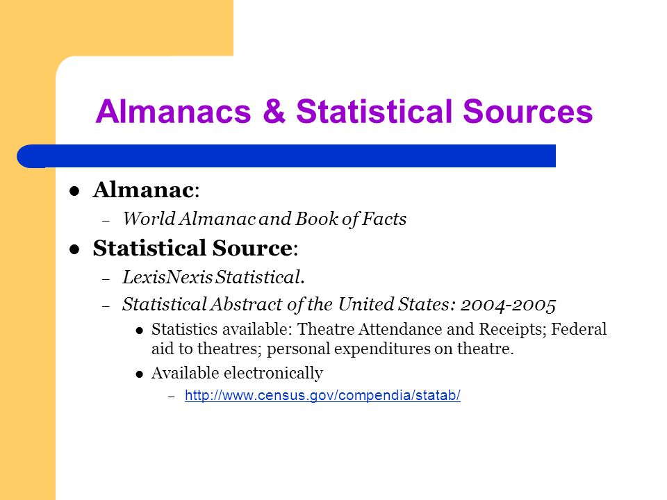 Almanacs & Statistical Sources Almanac: – World Almanac and Book of Facts Statistical Source: – LexisNexis Statistical.