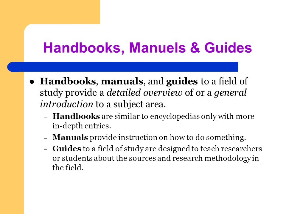 Handbooks, Manuels & Guides Handbooks, manuals, and guides to a field of study provide a detailed overview of or a general introduction to a subject area.