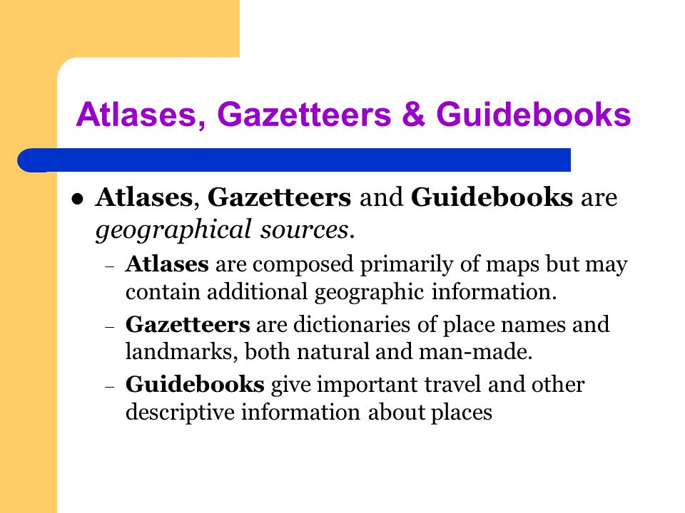 Atlases, Gazetteers & Guidebooks Atlases, Gazetteers and Guidebooks are geographical sources.