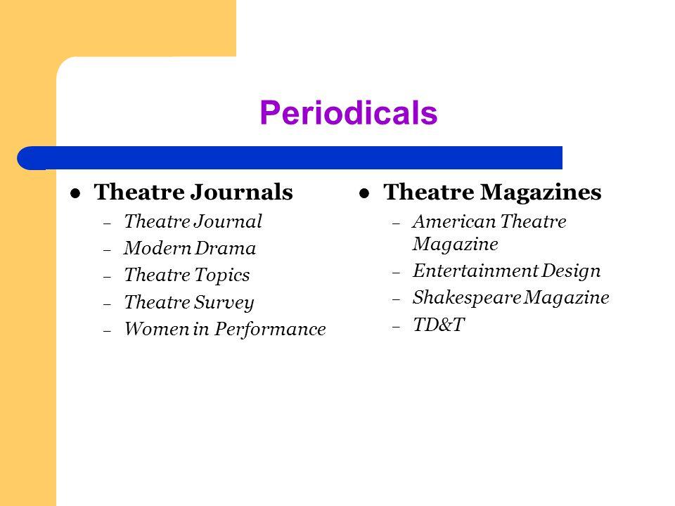 Periodicals Theatre Journals – Theatre Journal – Modern Drama – Theatre Topics – Theatre Survey – Women in Performance Theatre Magazines – American Theatre Magazine – Entertainment Design – Shakespeare Magazine – TD&T