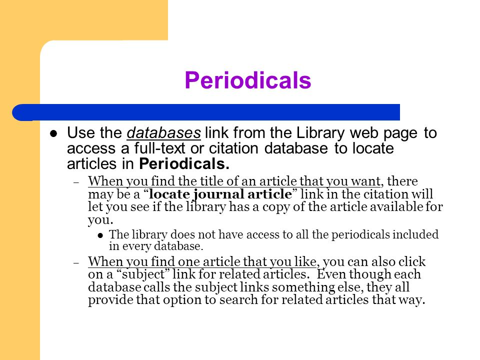Periodicals Use the databases link from the Library web page to access a full-text or citation database to locate articles in Periodicals.