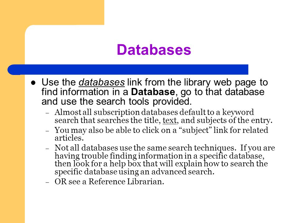 Databases Use the databases link from the library web page to find information in a Database, go to that database and use the search tools provided.