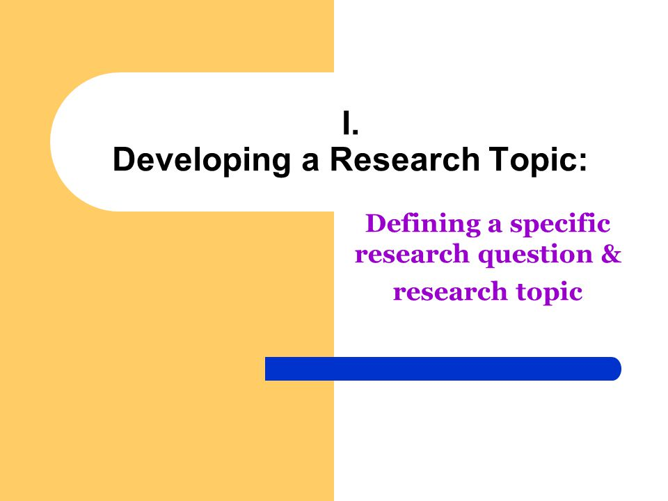 I. Developing a Research Topic: Defining a specific research question & research topic
