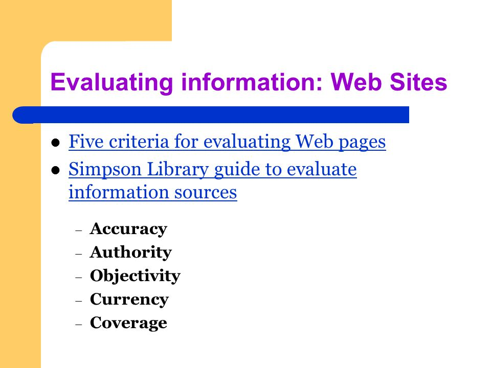 Evaluating information: Web Sites Five criteria for evaluating Web pages Simpson Library guide to evaluate information sources Simpson Library guide to evaluate information sources – Accuracy – Authority – Objectivity – Currency – Coverage