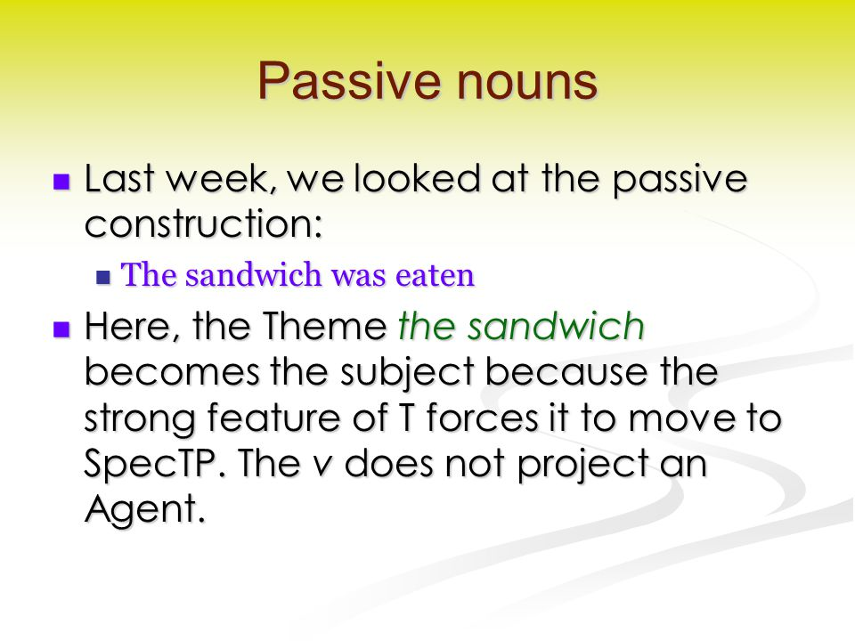 Passive nouns Last week, we looked at the passive construction: Last week, we looked at the passive construction: The sandwich was eaten The sandwich was eaten Here, the Theme the sandwich becomes the subject because the strong feature of T forces it to move to SpecTP.