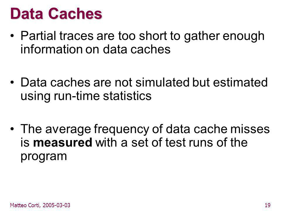 Matteo Corti, 2005-03-0319 Data Caches Partial traces are too short to gather enough information on data caches Data caches are not simulated but estimated using run-time statistics The average frequency of data cache misses is measured with a set of test runs of the program