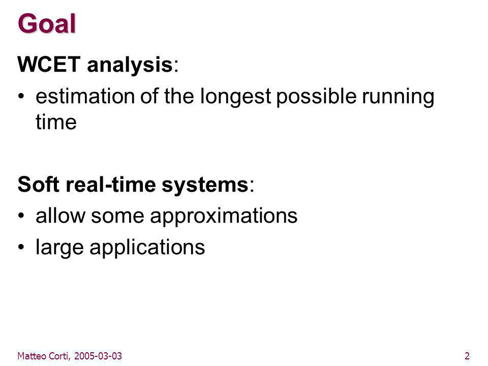 Matteo Corti, 2005-03-033 Thesis It is possible to perform the WCET estimation without relying on path enumeration: –bound the iterations of cyclic structures –find infeasible paths –analyze the call graph of object-oriented languages –estimate the instruction duration on modern architectures