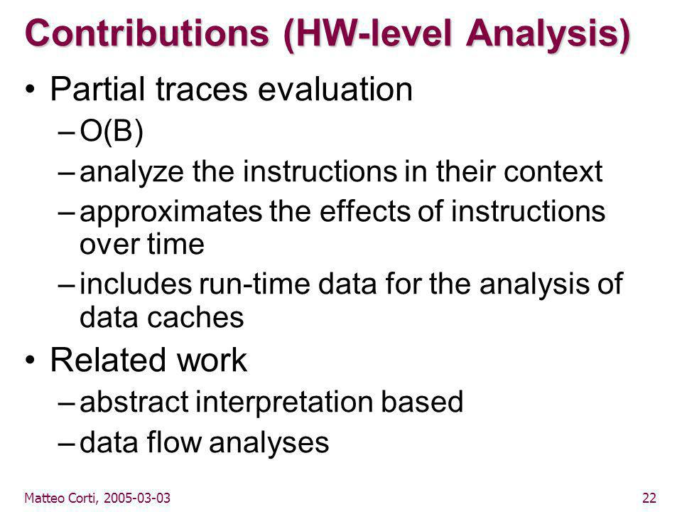 Matteo Corti, 2005-03-0322 Contributions (HW-level Analysis) Partial traces evaluation –O(B) –analyze the instructions in their context –approximates the effects of instructions over time –includes run-time data for the analysis of data caches Related work –abstract interpretation based –data flow analyses
