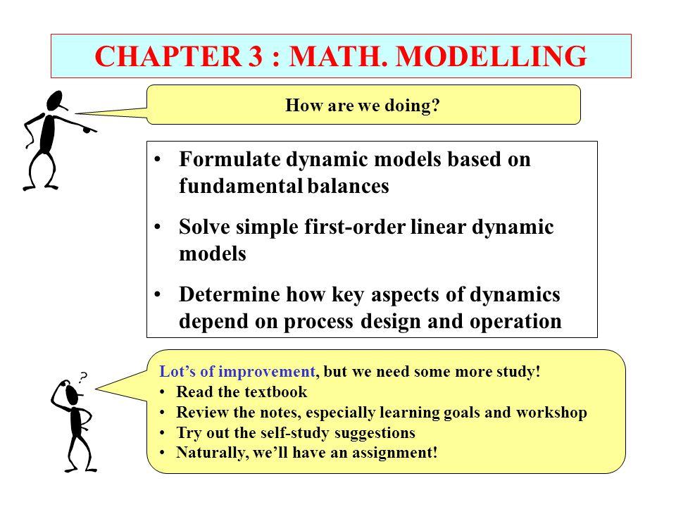 CHAPTER 3 : MATH. MODELLING Formulate dynamic models based on fundamental balances Solve simple first-order linear dynamic models Determine how key as
