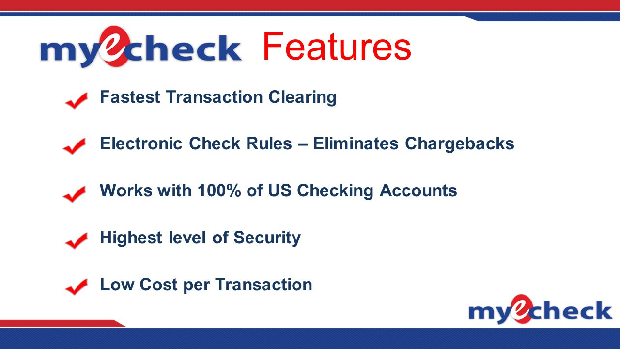 Features Fastest Transaction Clearing Electronic Check Rules – Eliminates Chargebacks Works with 100% of US Checking Accounts Highest level of Security Low Cost per Transaction