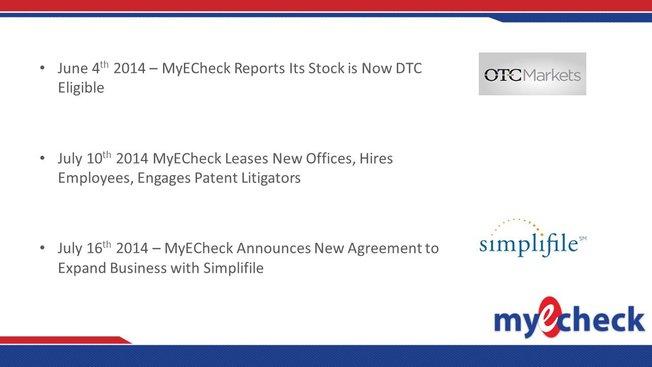 June 4 th 2014 – MyECheck Reports Its Stock is Now DTC Eligible July 10 th 2014 MyECheck Leases New Offices, Hires Employees, Engages Patent Litigators July 16 th 2014 – MyECheck Announces New Agreement to Expand Business with Simplifile