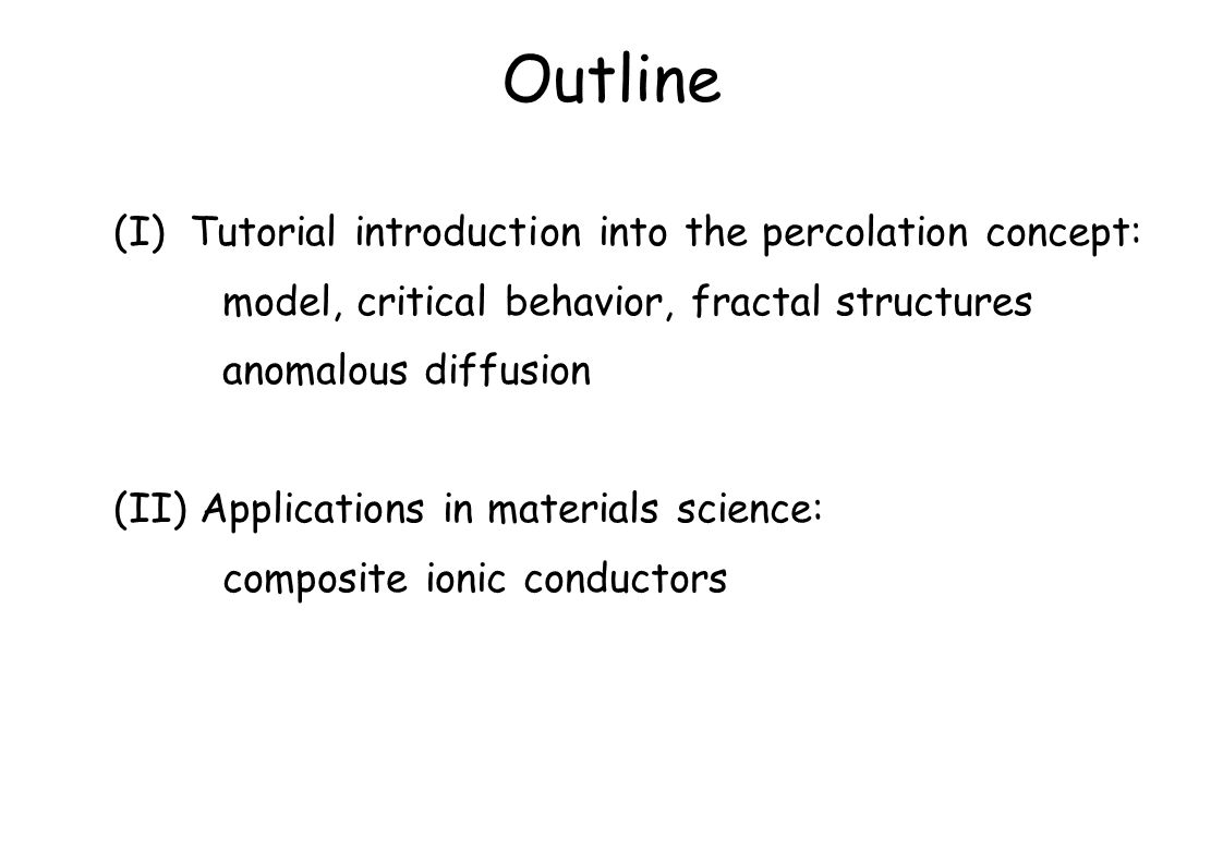 Outline (I) Tutorial introduction into the percolation concept: model, critical behavior, fractal structures anomalous diffusion (II) Applications in materials science: composite ionic conductors