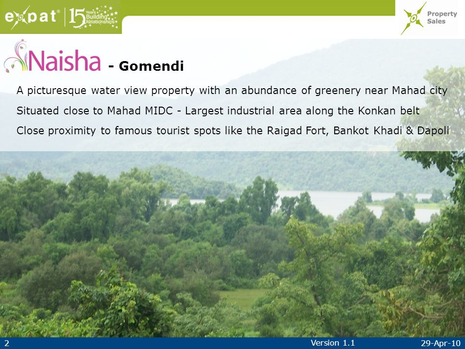 229-Apr-10 Version 1.1 - Gomendi A picturesque water view property with an abundance of greenery near Mahad city Situated close to Mahad MIDC - Largest industrial area along the Konkan belt Close proximity to famous tourist spots like the Raigad Fort, Bankot Khadi & Dapoli